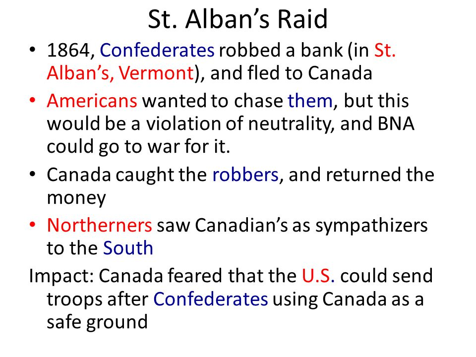 St. Alban's Raid 1864, Confederates robbed a bank (in St. Alban's, Vermont), and fled to Canada Americans wanted to chase them, but this would be a vi