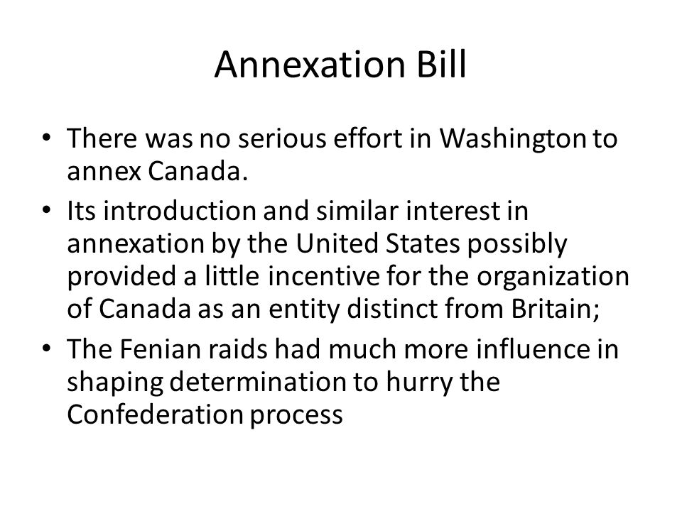 Annexation Bill There was no serious effort in Washington to annex Canada. Its introduction and similar interest in annexation by the United States po