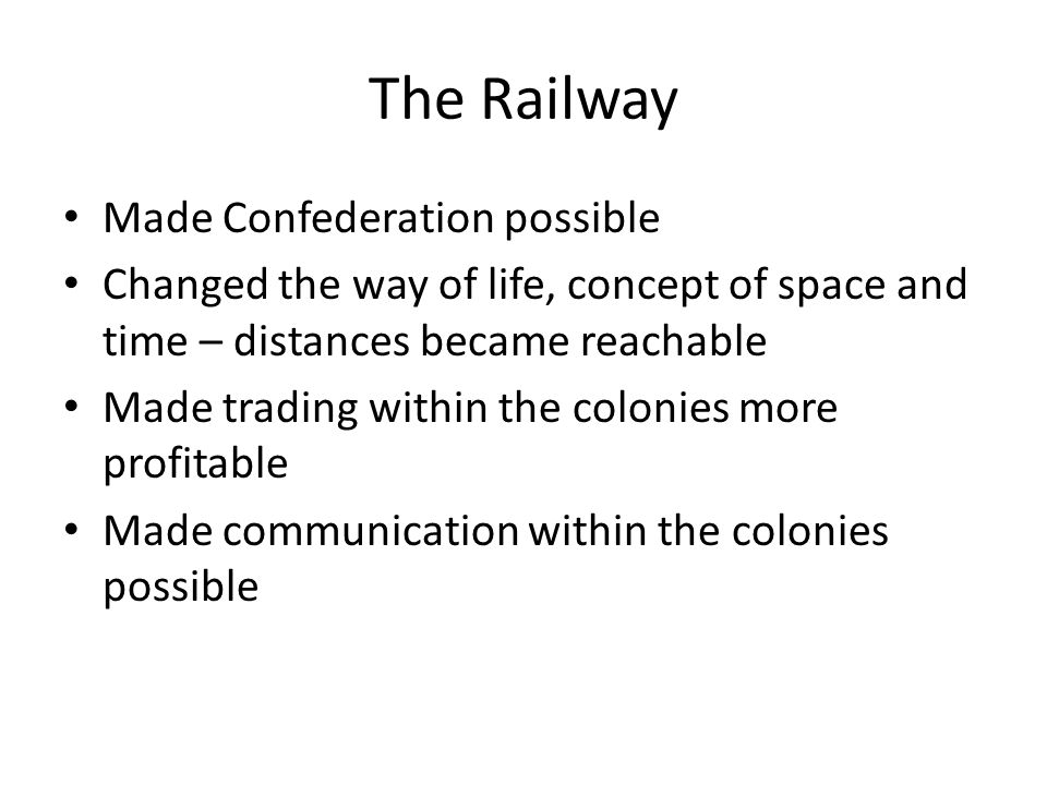 Made Confederation possible Changed the way of life, concept of space and time – distances became reachable Made trading within the colonies more prof