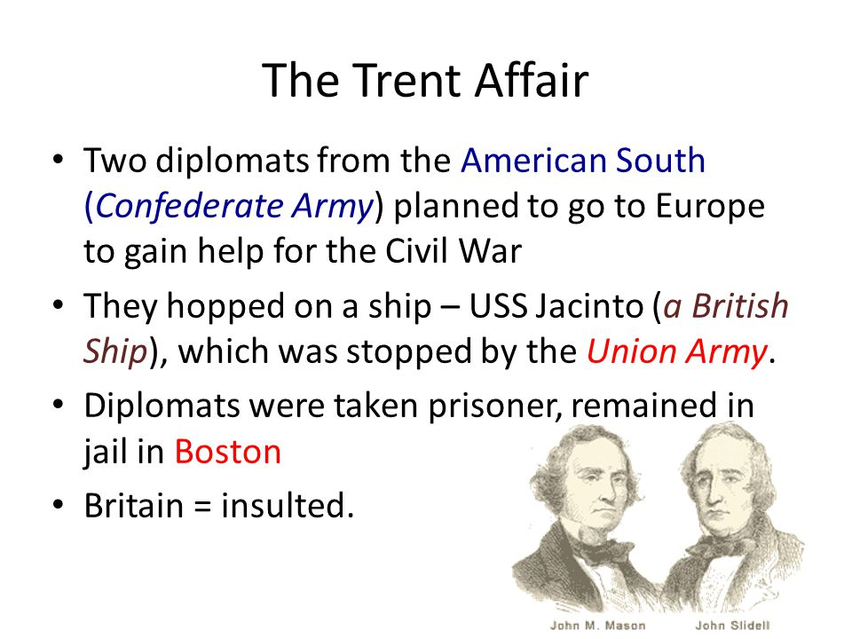 The Trent Affair Two diplomats from the American South (Confederate Army) planned to go to Europe to gain help for the Civil War They hopped on a ship