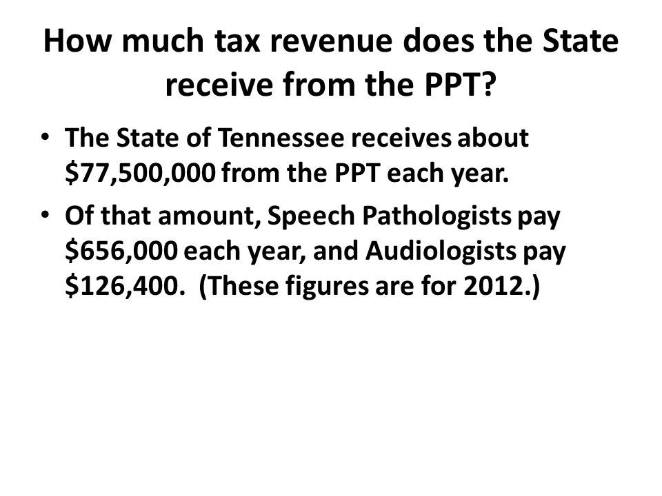 How much tax revenue does the State receive from the PPT? The State of Tennessee receives about $77,500,000 from the PPT each year. Of that amount, Sp