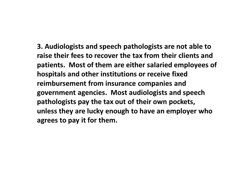 3. Audiologists and speech pathologists are not able to raise their fees to recover the tax from their clients and patients. Most of them are either s