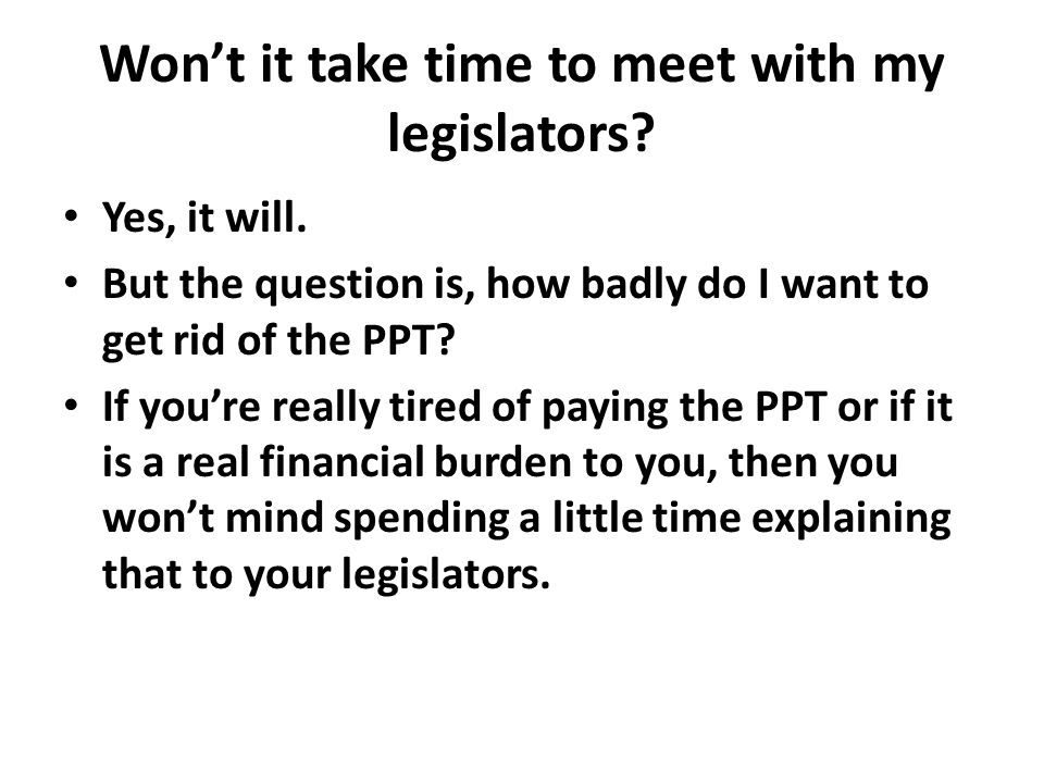 Won't it take time to meet with my legislators? Yes, it will. But the question is, how badly do I want to get rid of the PPT? If you're really tired o