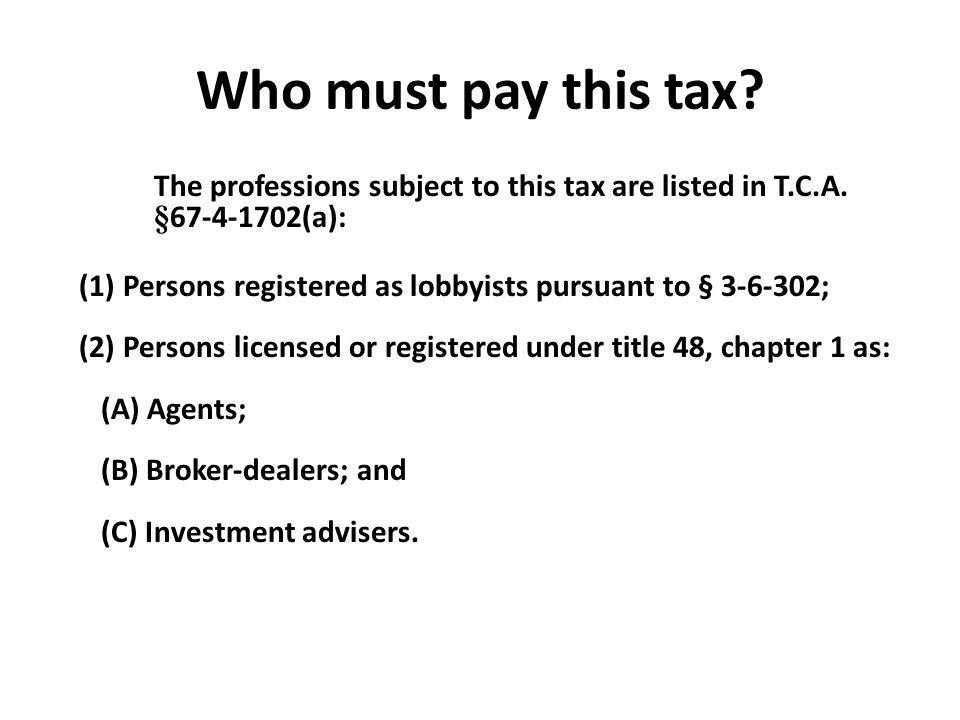 Who must pay this tax? The professions subject to this tax are listed in T.C.A. § 67-4-1702(a): (1) Persons registered as lobbyists pursuant to § 3-6-
