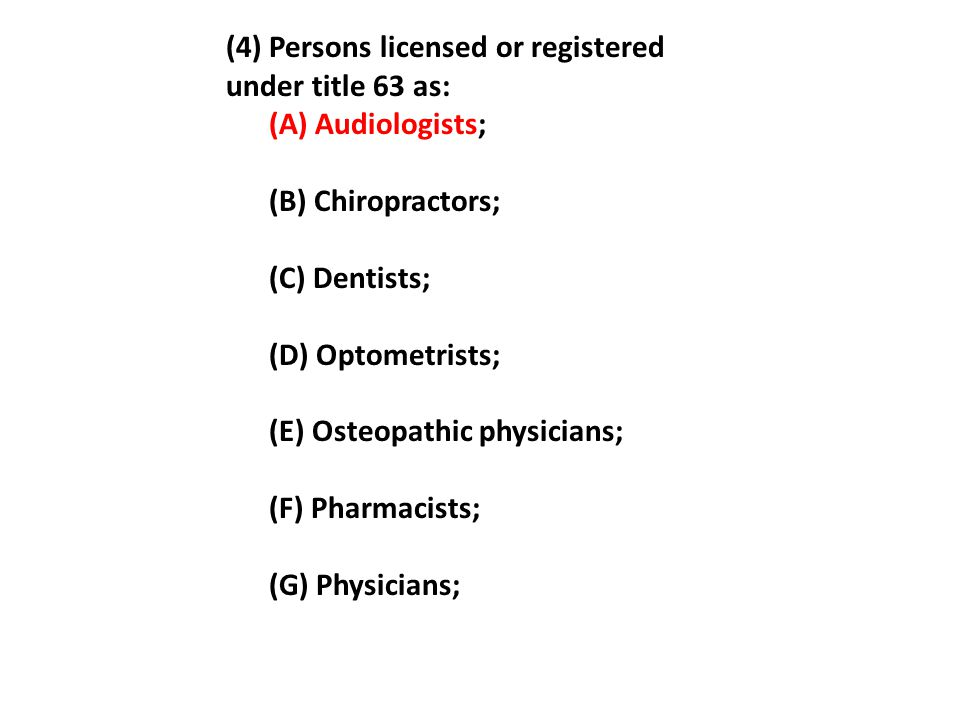 (4) Persons licensed or registered under title 63 as: (A) Audiologists; (B) Chiropractors; (C) Dentists; (D) Optometrists; (E) Osteopathic physicians;