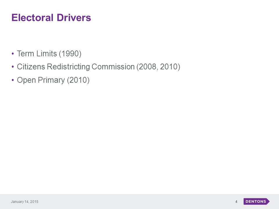 Electoral Drivers Term Limits (1990) Citizens Redistricting Commission (2008, 2010) Open Primary (2010) 4January 14, 2015