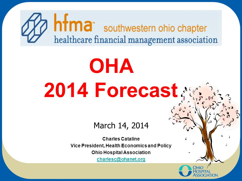 OHA 2014 Forecast Charles Cataline Vice President, Health Economics and Policy Ohio Hospital Association charlesc@ohanet.org March 14, 2014