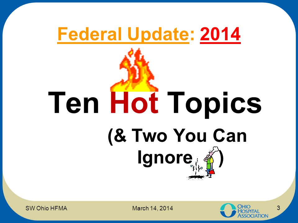 Federal Update: 2014 Ten Hot Topics (& Two You Can Ignore ) March 14, 2014SW Ohio HFMA 3