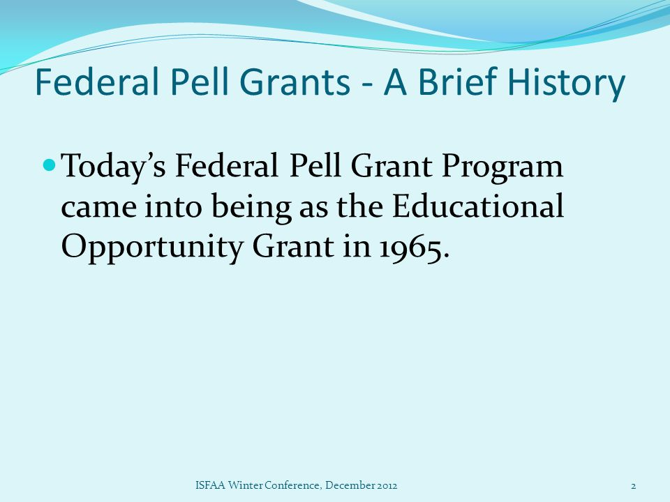 Federal Pell Grants - A Brief History Today's Federal Pell Grant Program came into being as the Educational Opportunity Grant in 1965.