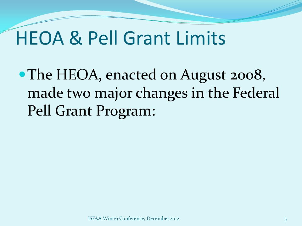 HEOA & Pell Grant Limits 1) Limits Pell Grants to up to 18 semesters or its equivalent for students who first receive a Pell Grant on or after July 1, 2008 2) Allowed for 'Year Round Pell' capped at 200% of scheduled award ISFAA Winter Conference, December 20126