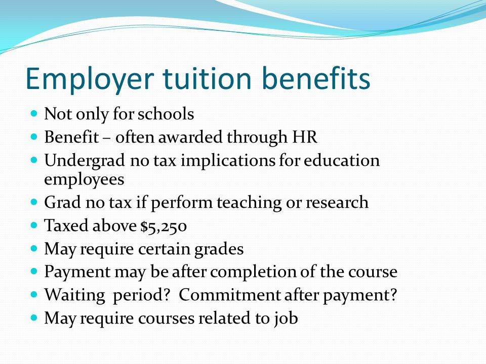 Employer tuition benefits Not only for schools Benefit – often awarded through HR Undergrad no tax implications for education employees Grad no tax if