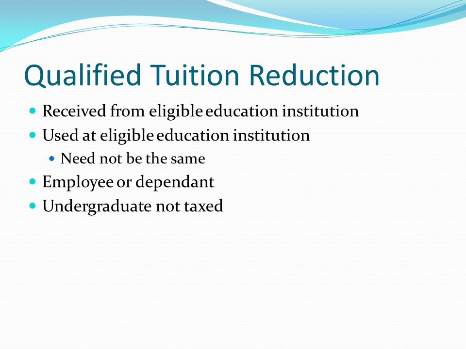 Qualified Tuition Reduction Received from eligible education institution Used at eligible education institution Need not be the same Employee or dependant Undergraduate not taxed
