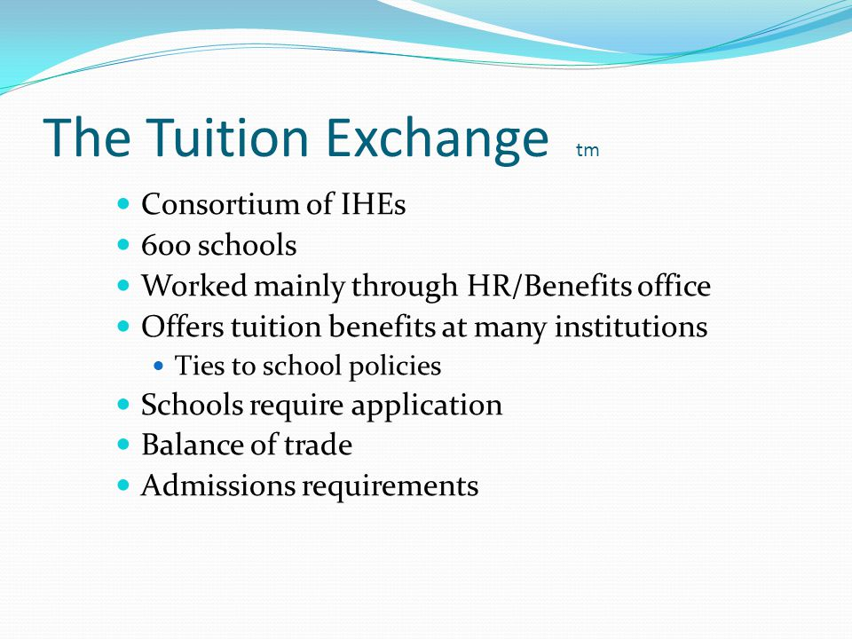 The Tuition Exchange tm Consortium of IHEs 600 schools Worked mainly through HR/Benefits office Offers tuition benefits at many institutions Ties to school policies Schools require application Balance of trade Admissions requirements
