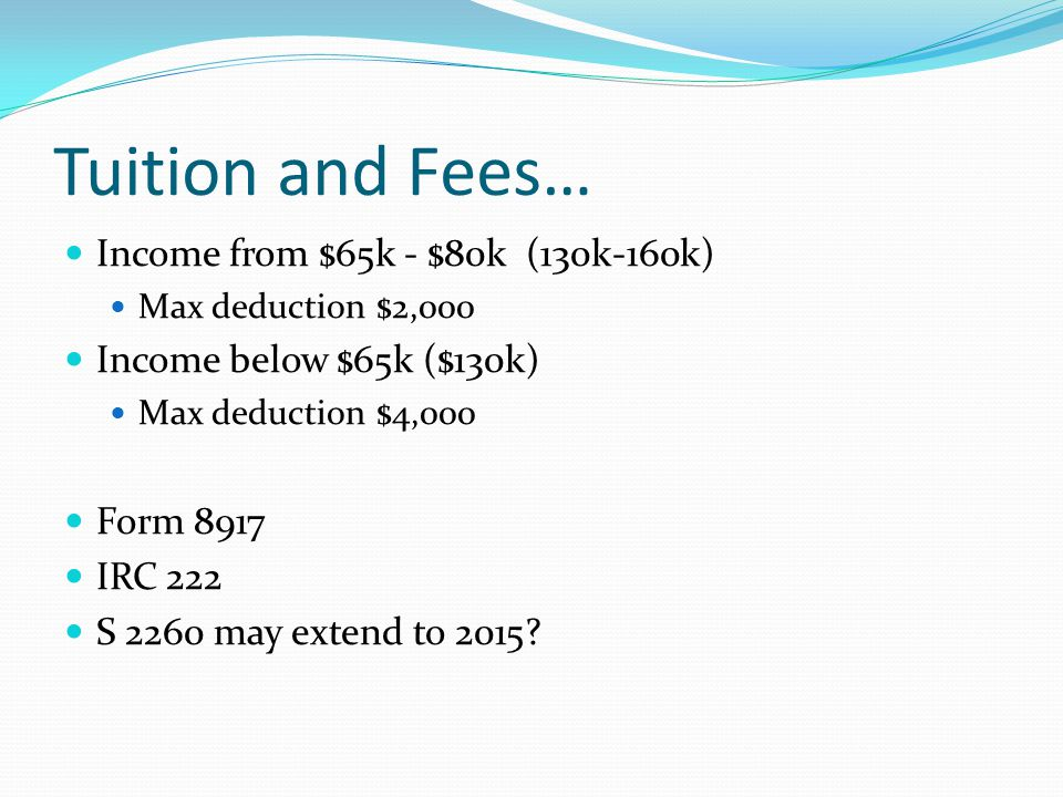 Tuition and Fees… Income from $65k - $80k (130k-160k) Max deduction $2,000 Income below $65k ($130k) Max deduction $4,000 Form 8917 IRC 222 S 2260 may extend to 2015?