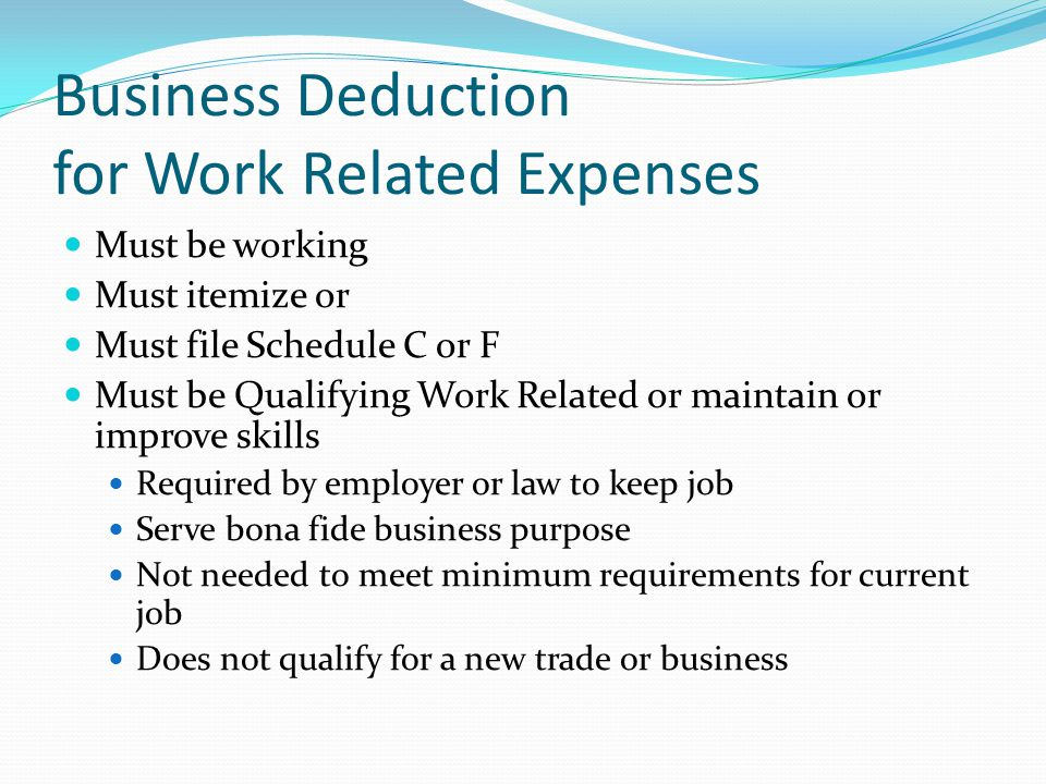 Business Deduction for Work Related Expenses Must be working Must itemize or Must file Schedule C or F Must be Qualifying Work Related or maintain or