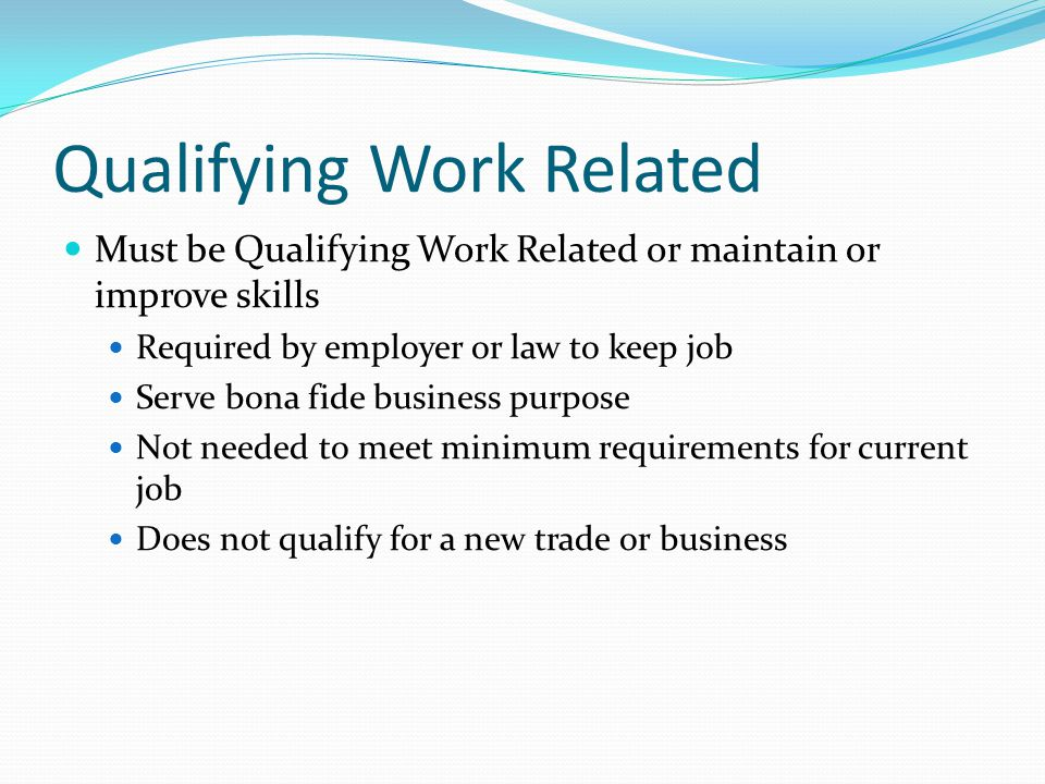Qualifying Work Related Must be Qualifying Work Related or maintain or improve skills Required by employer or law to keep job Serve bona fide business purpose Not needed to meet minimum requirements for current job Does not qualify for a new trade or business