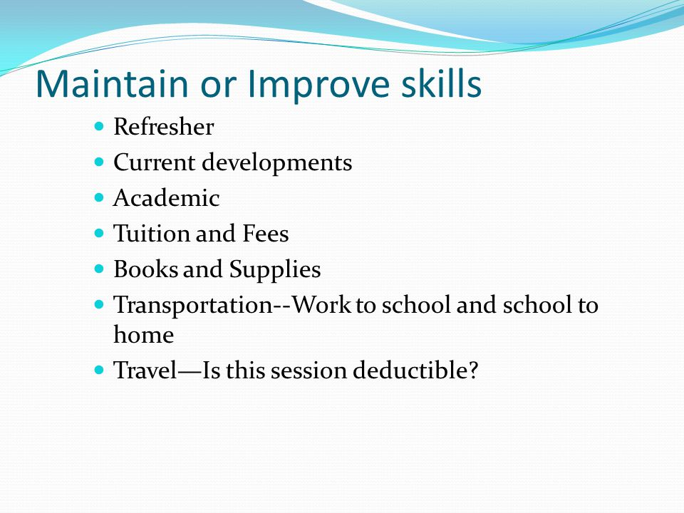 Maintain or Improve skills Refresher Current developments Academic Tuition and Fees Books and Supplies Transportation--Work to school and school to ho