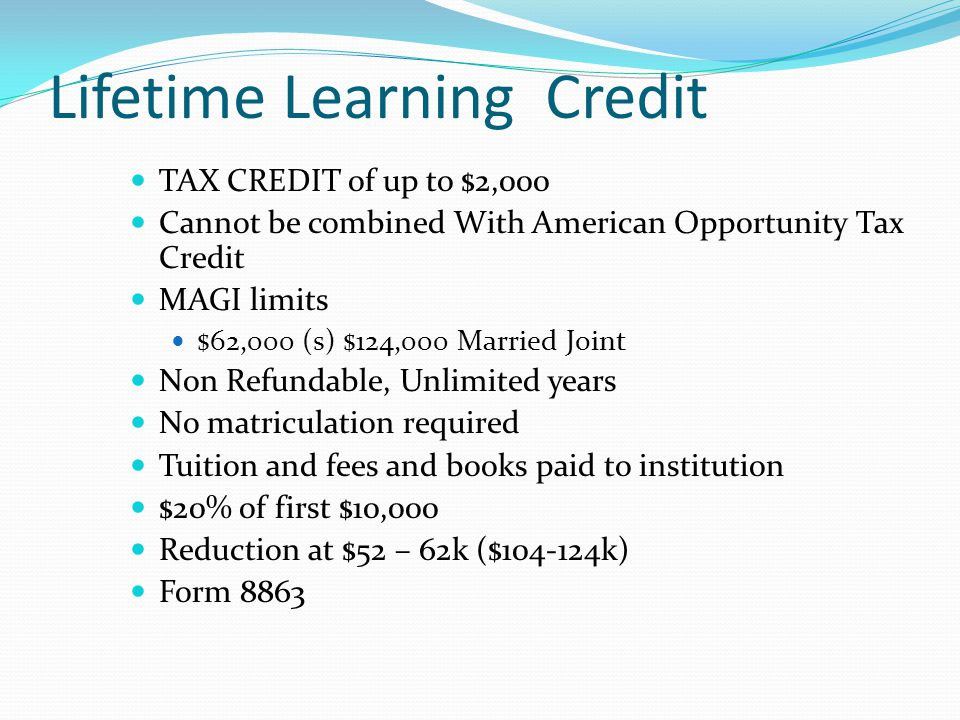Lifetime Learning Credit TAX CREDIT of up to $2,000 Cannot be combined With American Opportunity Tax Credit MAGI limits $62,000 (s) $124,000 Married J