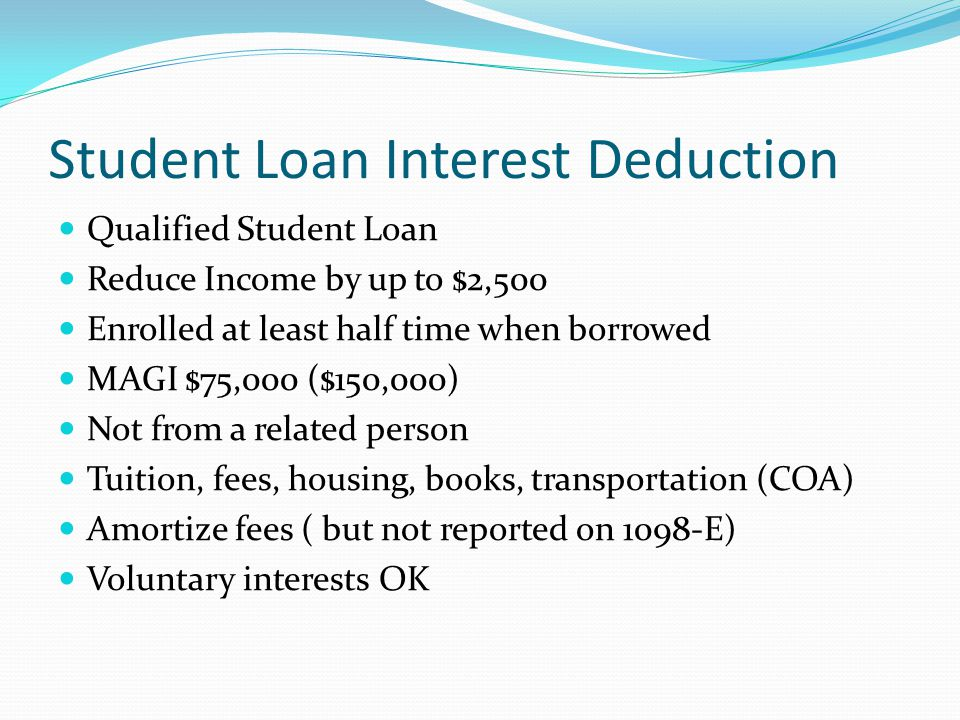 Student Loan Interest Deduction Qualified Student Loan Reduce Income by up to $2,500 Enrolled at least half time when borrowed MAGI $75,000 ($150,000) Not from a related person Tuition, fees, housing, books, transportation (COA) Amortize fees ( but not reported on 1098-E) Voluntary interests OK
