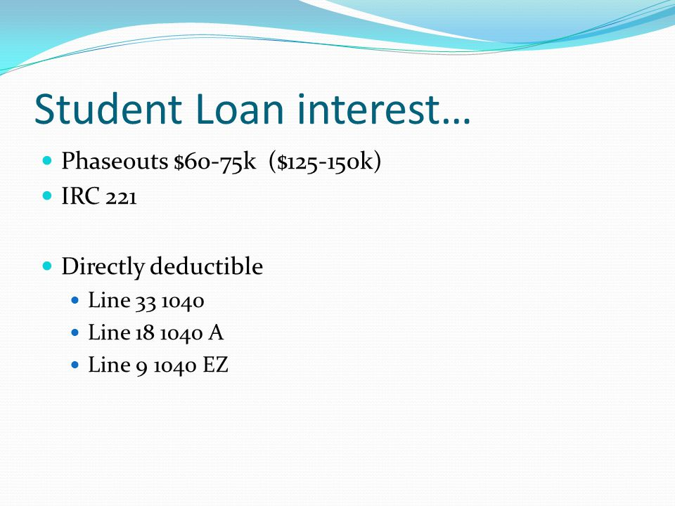 Student Loan interest… Phaseouts $60-75k ($125-150k) IRC 221 Directly deductible Line 33 1040 Line 18 1040 A Line 9 1040 EZ