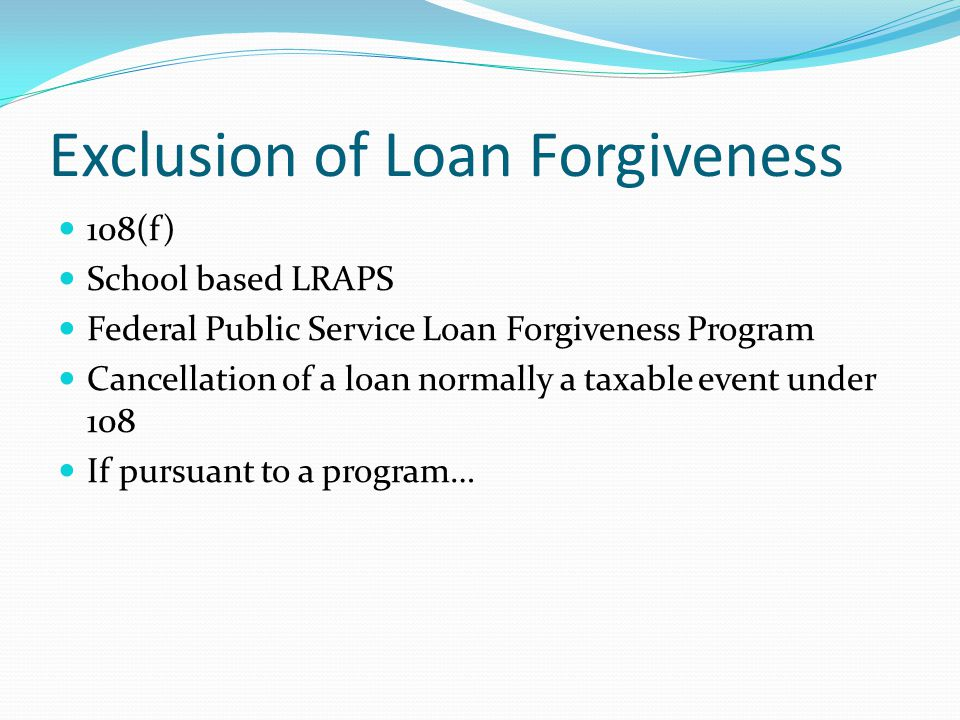 Exclusion of Loan Forgiveness 108(f) School based LRAPS Federal Public Service Loan Forgiveness Program Cancellation of a loan normally a taxable event under 108 If pursuant to a program…
