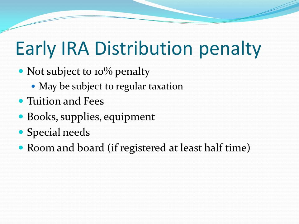Early IRA Distribution penalty Not subject to 10% penalty May be subject to regular taxation Tuition and Fees Books, supplies, equipment Special needs