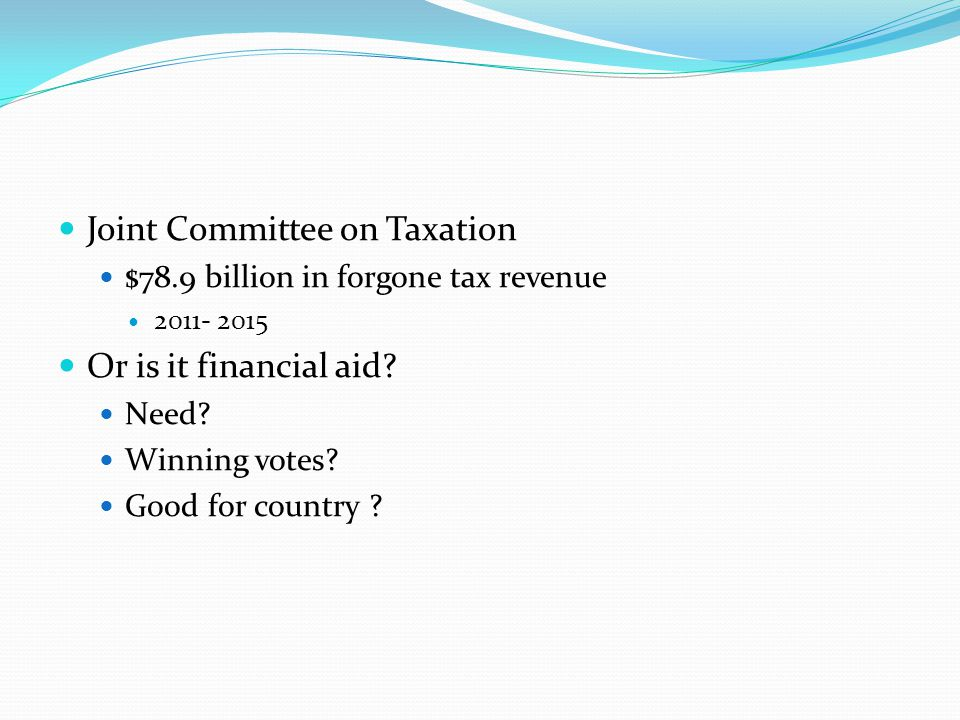 Joint Committee on Taxation $78.9 billion in forgone tax revenue 2011- 2015 Or is it financial aid? Need? Winning votes? Good for country ?