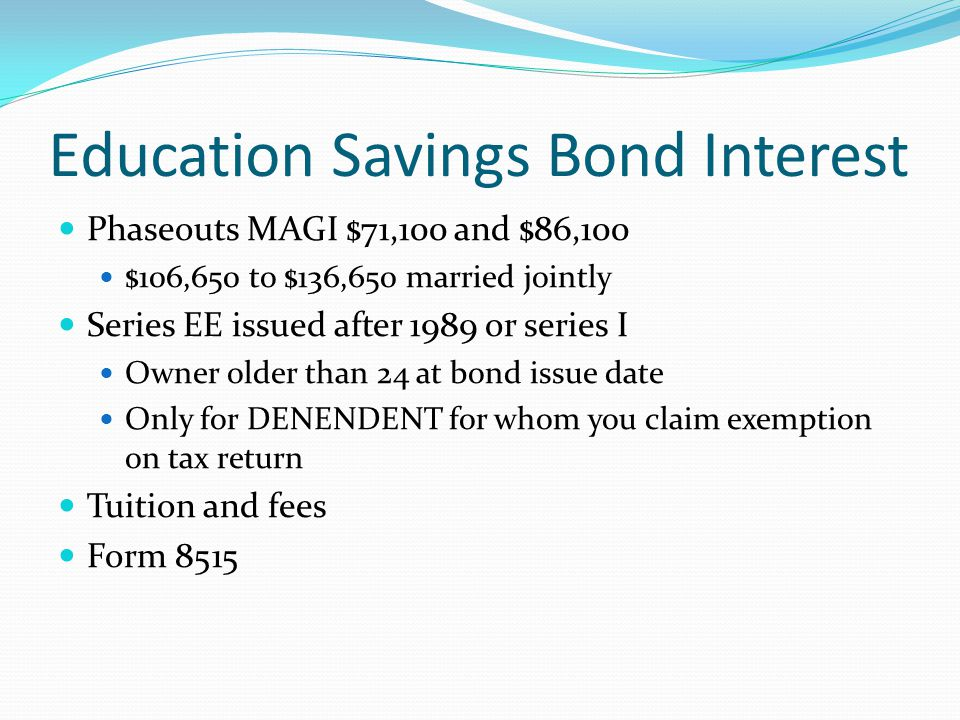 Education Savings Bond Interest Phaseouts MAGI $71,100 and $86,100 $106,650 to $136,650 married jointly Series EE issued after 1989 or series I Owner