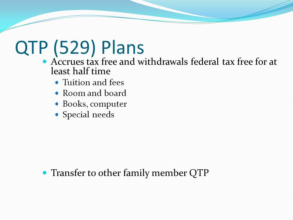 QTP (529) Plans Accrues tax free and withdrawals federal tax free for at least half time Tuition and fees Room and board Books, computer Special needs