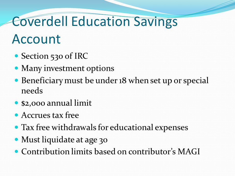 Coverdell Education Savings Account Section 530 of IRC Many investment options Beneficiary must be under 18 when set up or special needs $2,000 annual limit Accrues tax free Tax free withdrawals for educational expenses Must liquidate at age 30 Contribution limits based on contributor's MAGI