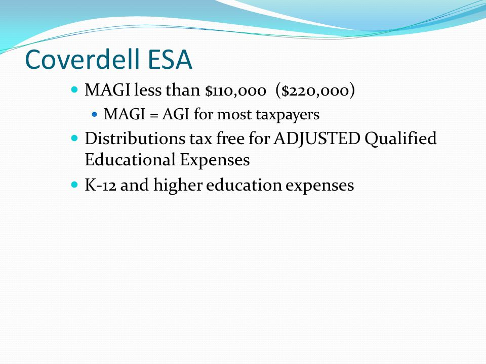 Coverdell ESA MAGI less than $110,000 ($220,000) MAGI = AGI for most taxpayers Distributions tax free for ADJUSTED Qualified Educational Expenses K-12 and higher education expenses