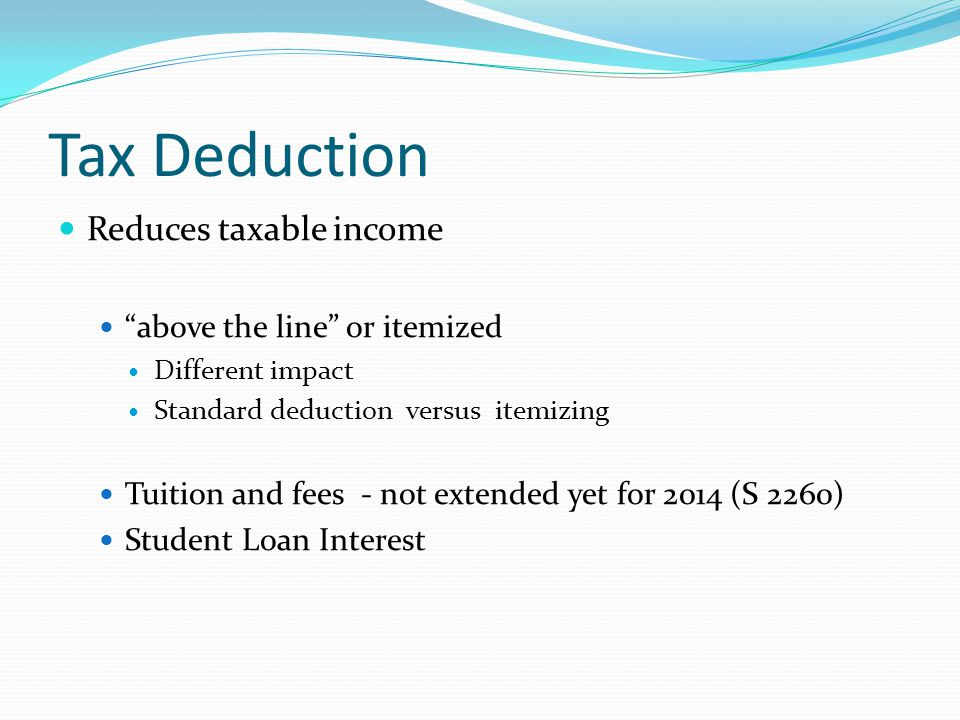 """Tax Deduction Reduces taxable income """"above the line"""" or itemized Different impact Standard deduction versus itemizing Tuition and fees - not extended"""