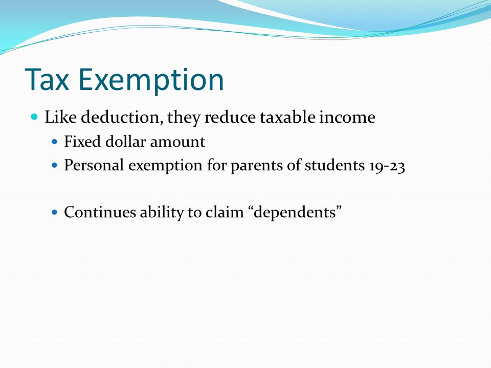Tax Exemption Like deduction, they reduce taxable income Fixed dollar amount Personal exemption for parents of students 19-23 Continues ability to claim dependents