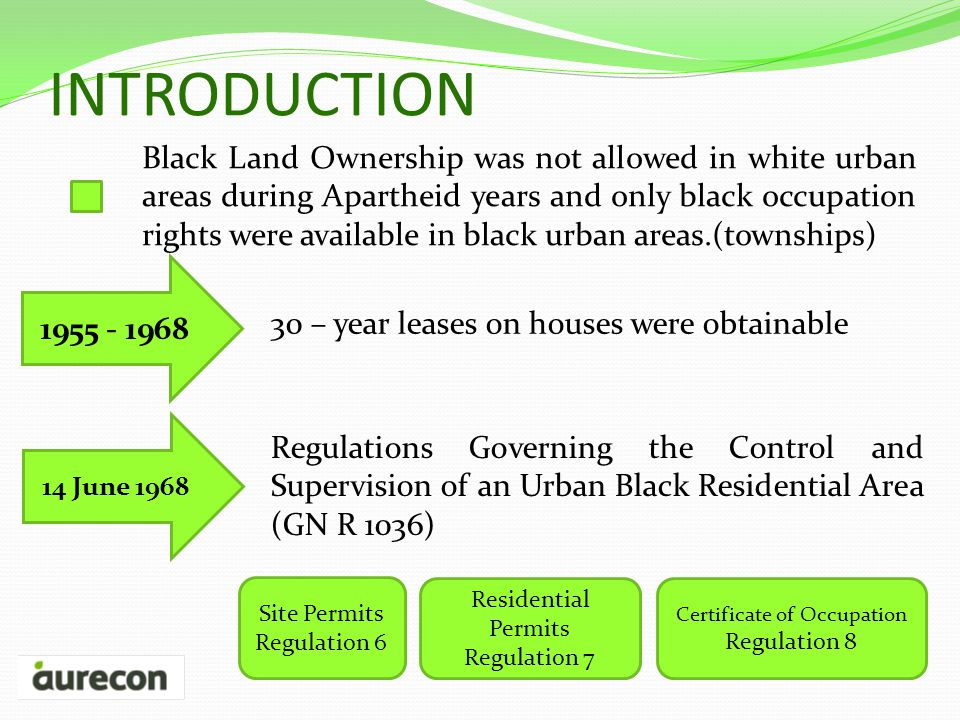 INTRODUCTION Black Land Ownership was not allowed in white urban areas during Apartheid years and only black occupation rights were available in black urban areas.(townships) 1955 - 1968 30 – year leases on houses were obtainable 14 June 1968 Regulations Governing the Control and Supervision of an Urban Black Residential Area (GN R 1036) Site Permits Regulation 6 Residential Permits Regulation 7 Certificate of Occupation Regulation 8