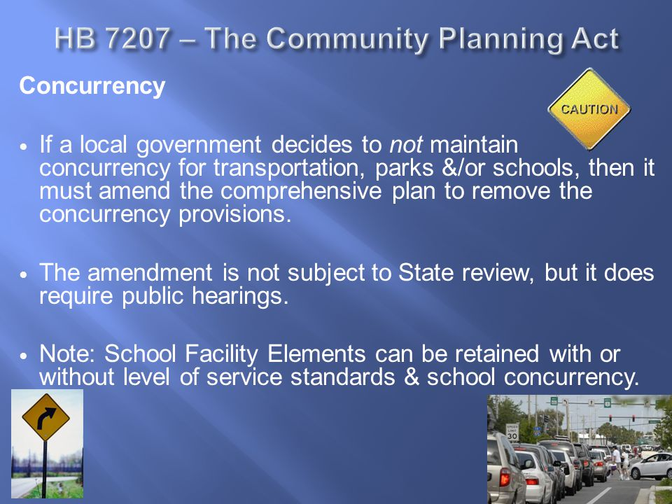 Concurrency If a local government elects to retain concurrency for transportation, schools &/or parks, then the local Plan must comply with specified requirements in new Act; many are similar to or same as current Plan requirements.
