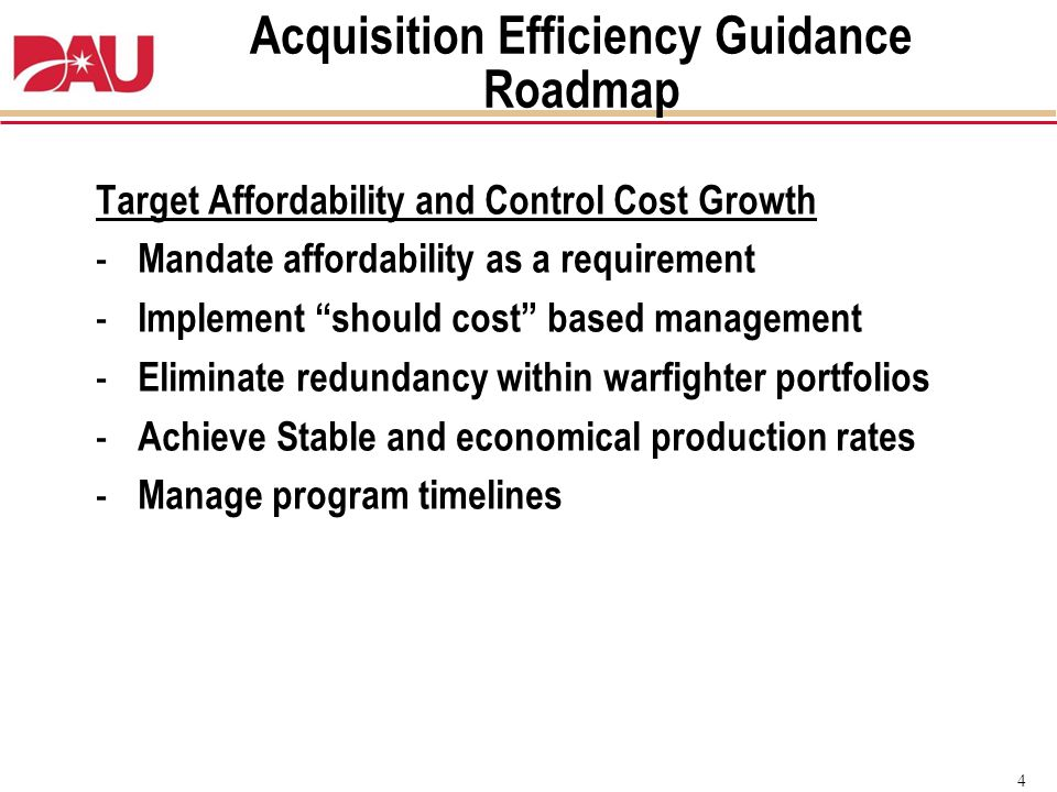 "4 Target Affordability and Control Cost Growth - Mandate affordability as a requirement - Implement ""should cost"" based management - Eliminate redunda"