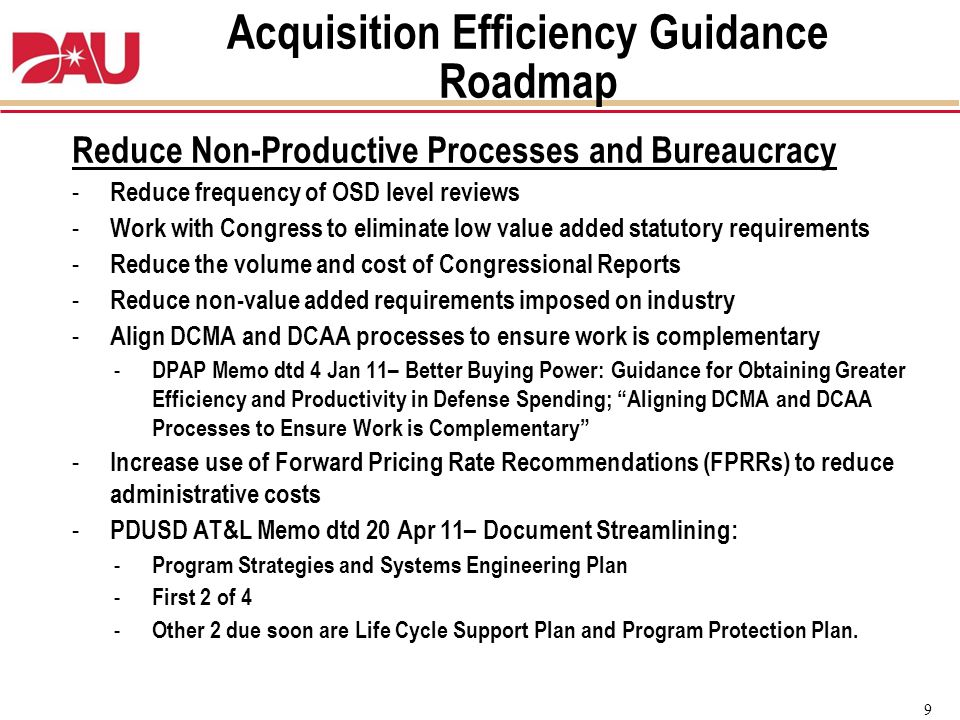 9 Reduce Non-Productive Processes and Bureaucracy - Reduce frequency of OSD level reviews - Work with Congress to eliminate low value added statutory