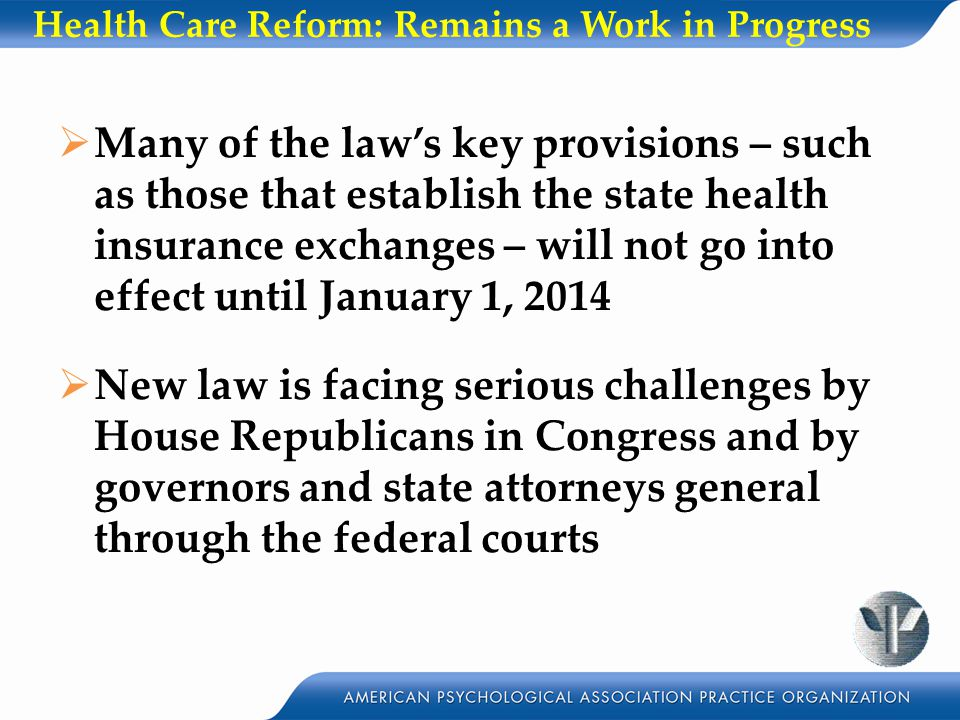 Health Care Reform: Remains a Work in Progress  Many of the law's key provisions – such as those that establish the state health insurance exchanges – will not go into effect until January 1, 2014  New law is facing serious challenges by House Republicans in Congress and by governors and state attorneys general through the federal courts