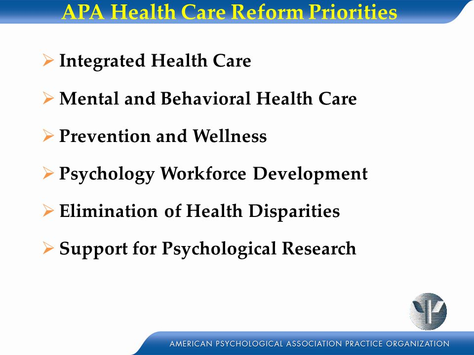 APA Health Care Reform Priorities  Integrated Health Care  Mental and Behavioral Health Care  Prevention and Wellness  Psychology Workforce Development  Elimination of Health Disparities  Support for Psychological Research