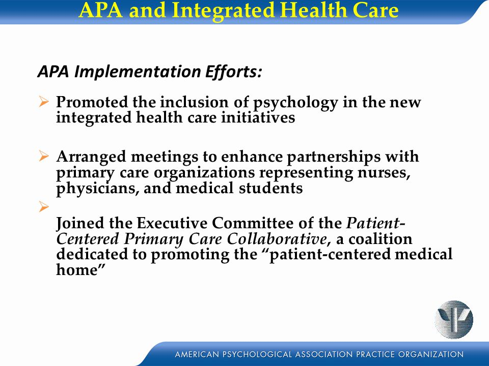 APA and Integrated Health Care APA Implementation Efforts:  Promoted the inclusion of psychology in the new integrated health care initiatives  Arranged meetings to enhance partnerships with primary care organizations representing nurses, physicians, and medical students  Joined the Executive Committee of the Patient- Centered Primary Care Collaborative, a coalition dedicated to promoting the patient-centered medical home