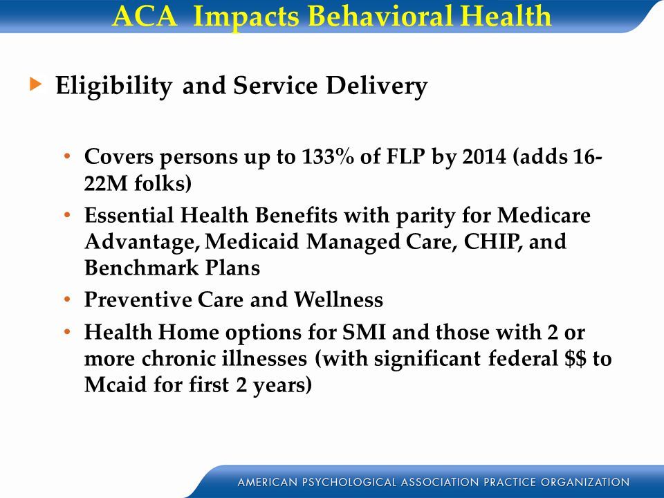 ACA Impacts Behavioral Health Eligibility and Service Delivery Covers persons up to 133% of FLP by 2014 (adds 16- 22M folks) Essential Health Benefits with parity for Medicare Advantage, Medicaid Managed Care, CHIP, and Benchmark Plans Preventive Care and Wellness Health Home options for SMI and those with 2 or more chronic illnesses (with significant federal $$ to Mcaid for first 2 years)