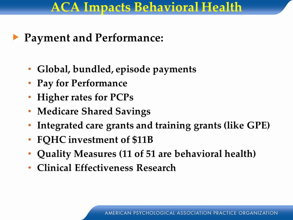 ACA Impacts Behavioral Health Payment and Performance: Global, bundled, episode payments Pay for Performance Higher rates for PCPs Medicare Shared Savings Integrated care grants and training grants (like GPE) FQHC investment of $11B Quality Measures (11 of 51 are behavioral health) Clinical Effectiveness Research