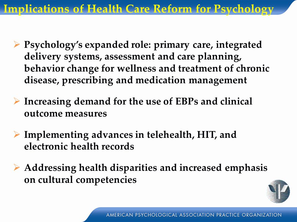 Implications of Health Care Reform for Psychology  Psychology's expanded role: primary care, integrated delivery systems, assessment and care planning, behavior change for wellness and treatment of chronic disease, prescribing and medication management  Increasing demand for the use of EBPs and clinical outcome measures  Implementing advances in telehealth, HIT, and electronic health records  Addressing health disparities and increased emphasis on cultural competencies