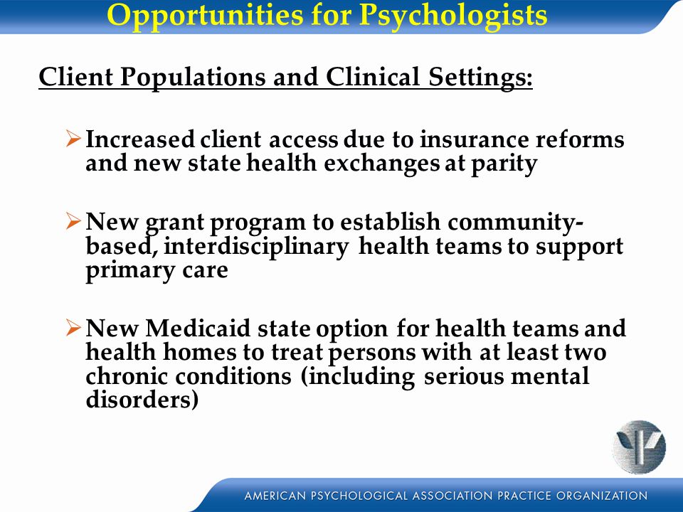 Opportunities for Psychologists Client Populations and Clinical Settings:  Increased client access due to insurance reforms and new state health exchanges at parity  New grant program to establish community- based, interdisciplinary health teams to support primary care  New Medicaid state option for health teams and health homes to treat persons with at least two chronic conditions (including serious mental disorders)
