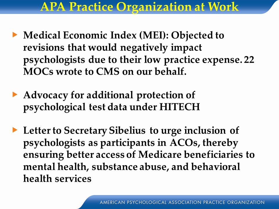 APA Practice Organization at Work Medical Economic Index (MEI): Objected to revisions that would negatively impact psychologists due to their low practice expense.