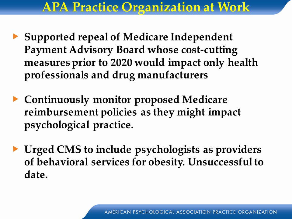 APA Practice Organization at Work Supported repeal of Medicare Independent Payment Advisory Board whose cost-cutting measures prior to 2020 would impact only health professionals and drug manufacturers Continuously monitor proposed Medicare reimbursement policies as they might impact psychological practice.