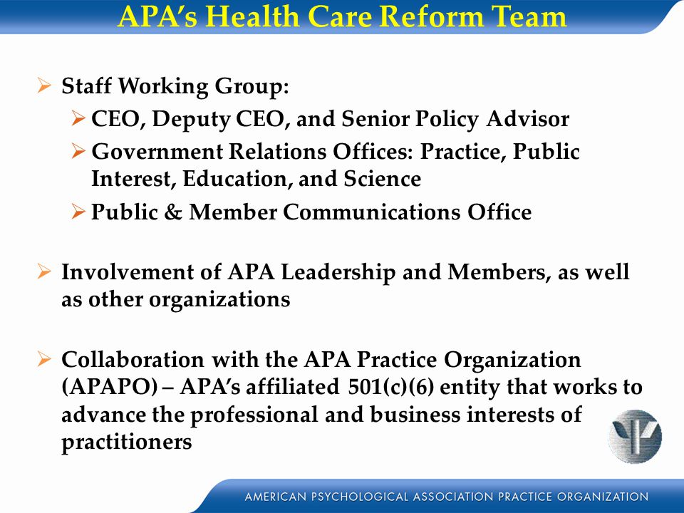 APA's Health Care Reform Team  Staff Working Group:  CEO, Deputy CEO, and Senior Policy Advisor  Government Relations Offices: Practice, Public Interest, Education, and Science  Public & Member Communications Office  Involvement of APA Leadership and Members, as well as other organizations  Collaboration with the APA Practice Organization (APAPO) – APA's affiliated 501(c)(6) entity that works to advance the professional and business interests of practitioners
