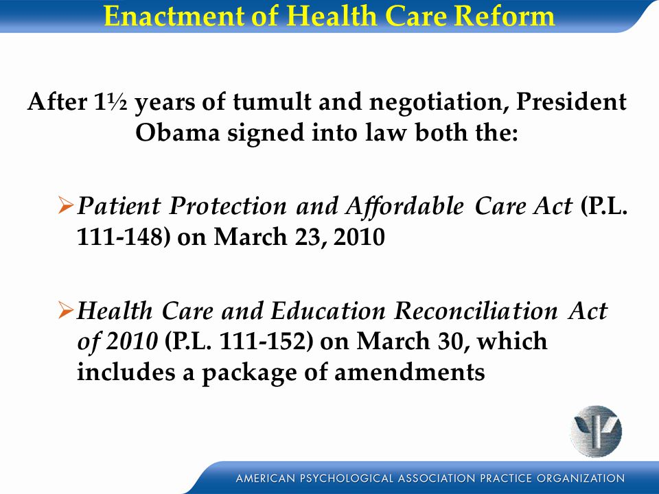 Enactment of Health Care Reform After 1½ years of tumult and negotiation, President Obama signed into law both the:  Patient Protection and Affordable Care Act (P.L.