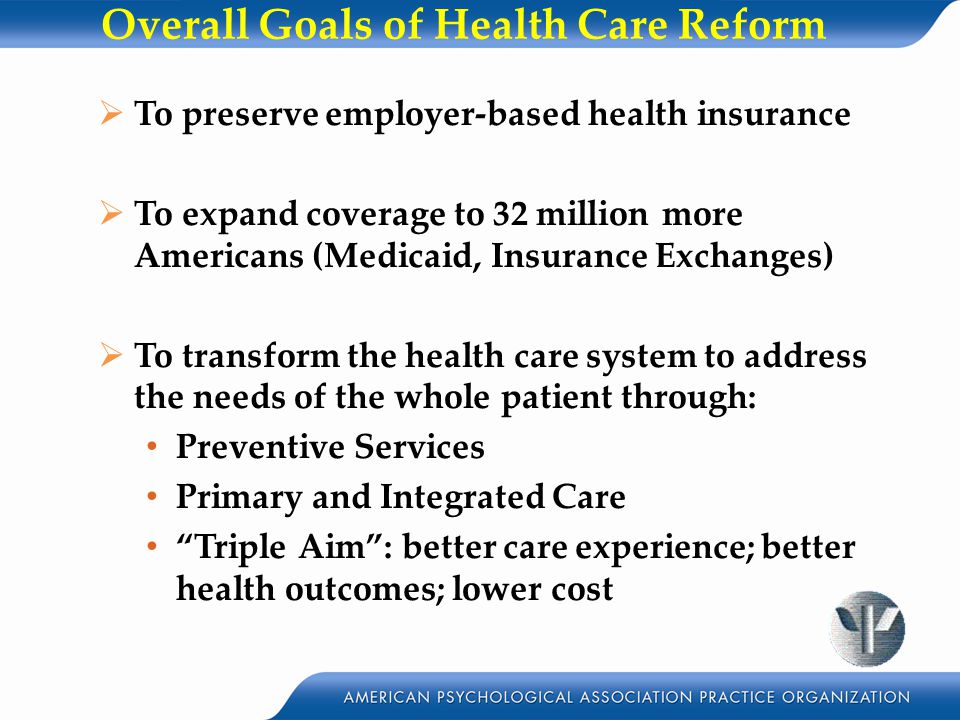 Overall Goals of Health Care Reform  To preserve employer-based health insurance  To expand coverage to 32 million more Americans (Medicaid, Insurance Exchanges)  To transform the health care system to address the needs of the whole patient through: Preventive Services Primary and Integrated Care Triple Aim : better care experience; better health outcomes; lower cost