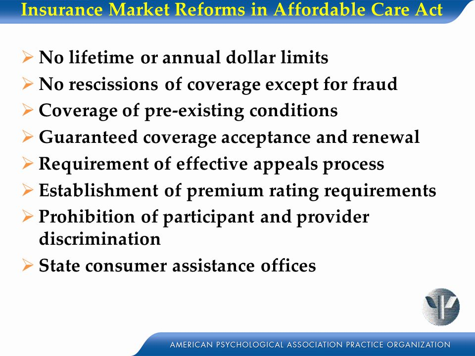 Insurance Market Reforms in Affordable Care Act  No lifetime or annual dollar limits  No rescissions of coverage except for fraud  Coverage of pre-existing conditions  Guaranteed coverage acceptance and renewal  Requirement of effective appeals process  Establishment of premium rating requirements  Prohibition of participant and provider discrimination  State consumer assistance offices